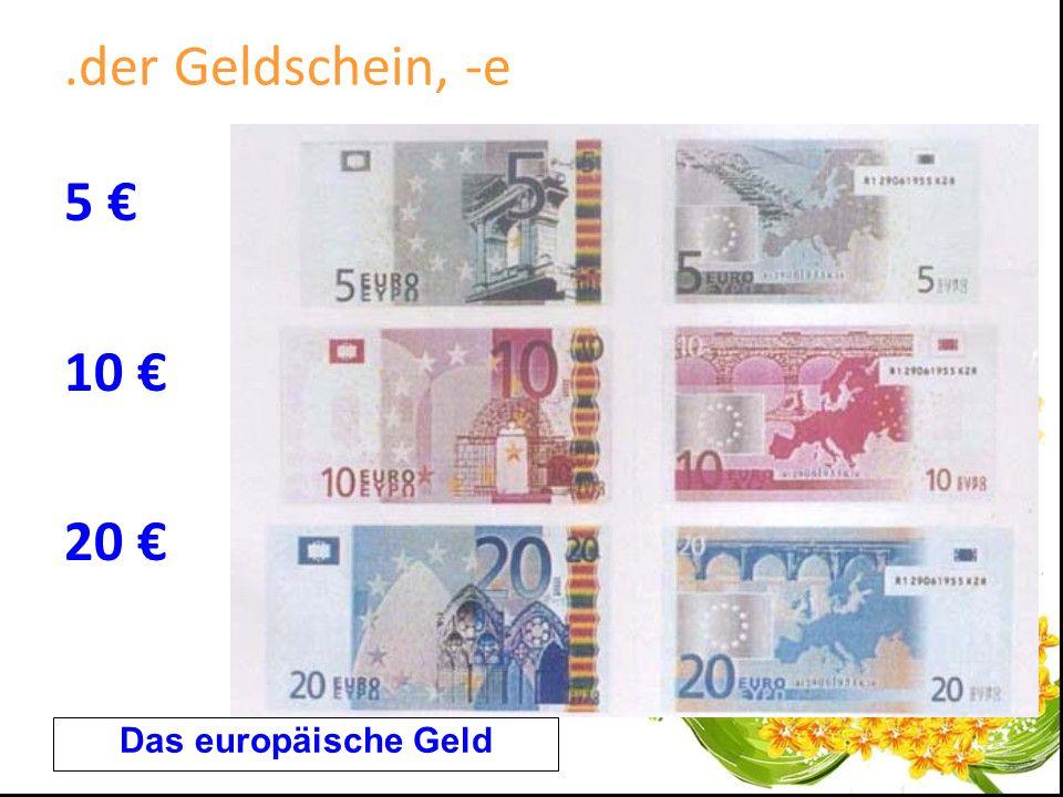 .der Geldschein, -e 5 10 20 Das europäische Geld