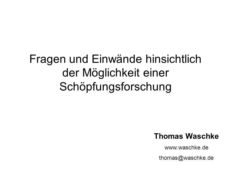 Fragen und Einwände hinsichtlich der Möglichkeit einer Schöpfungsforschung Thomas Waschke www.waschke.de thomas@waschke.de