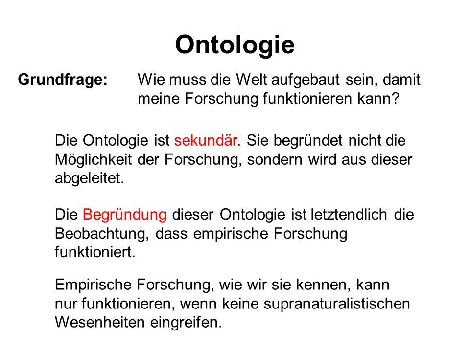 Ontologie Grundfrage:Wie muss die Welt aufgebaut sein, damit meine Forschung funktionieren kann? Die Ontologie ist sekundär. Sie begründet nicht die M