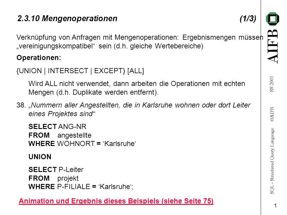 SQL - Structured Query Language AIFB SS 2001 2 (2/3) 2.3.10 Mengenoperationen (2/3) 39Nummern aller Angestellten, die an mehr als einem Projekt arbeiten und in Karlsruhe wohnen.