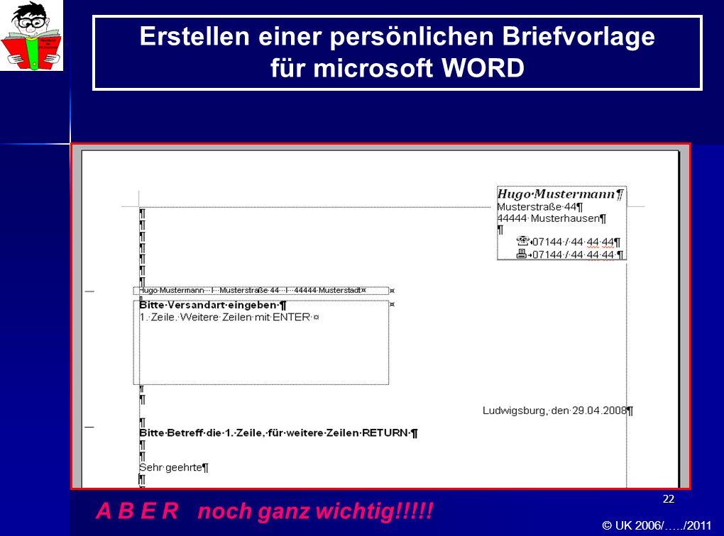 22 Erstellen einer persönlichen Briefvorlage für microsoft WORD A B E R noch ganz wichtig!!!!! © UK 2006/…../2011