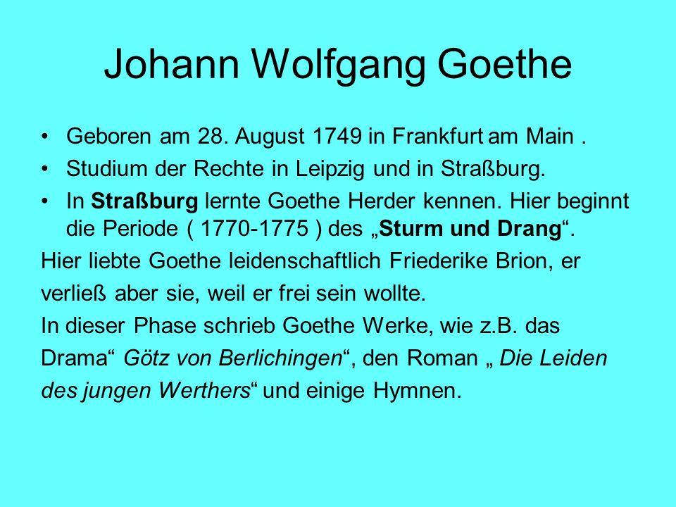 Johann Wolfgang Goethe Geboren am 28. August 1749 in Frankfurt am Main. Studium der Rechte in Leipzig und in Straßburg. In Straßburg lernte Goethe Her