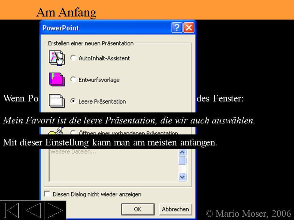 2. Der erste Eindruck Am Anfang © Mario Moser, 2006 Wenn PowerPoint gestartet wird, erscheint folgendes Fenster: Am Anfang AutoInhalt-Assistent Öffnet