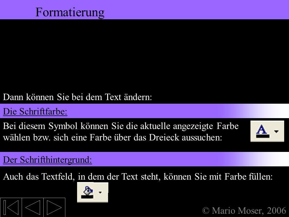 5. Bearbeiten des Textes Formatierung © Mario Moser, 2006 Formatierung Dann können Sie bei dem Text ändern: In der Formatleiste geben Sie hier absolut