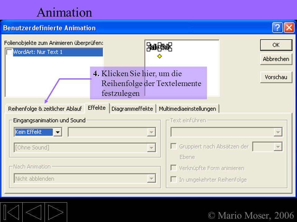 5. Bearbeiten des Textes Animation © Mario Moser, 2006 Animation Und so animieren Sie so ziemlich alles, was noch auf der Folie rumsteht: Benutzerdefi
