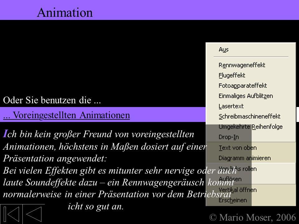 5. Bearbeiten des Textes Animation © Mario Moser, 2006 Animation Oder Sie benutzen die...... Voreingestellten Animationen Dafür müssen Sie den Text ma