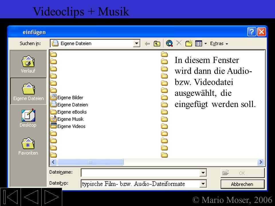 6. Einfügen (2) Videoclips + Musik © Mario Moser, 2006 Videoclips + Musik Videoclips und Musikstücke werden am besten über diese Menüeinträge eingefüg