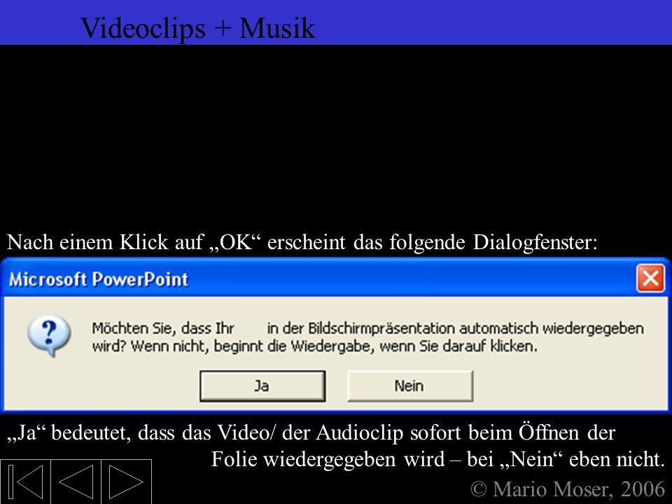 6. Einfügen (2) Videoclips + Musik © Mario Moser, 2006 Videoclips + Musik In diesem Fenster wird dann die Audio- bzw. Videodatei ausgewählt, die einge