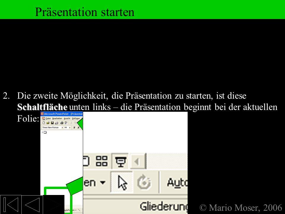 8. Fertige Präsentation Präsentation starten © Mario Moser, 2006 1.Über die Taste F FF F5. Hierbei beginnt die Präsentation mit der ersten Folie. Die