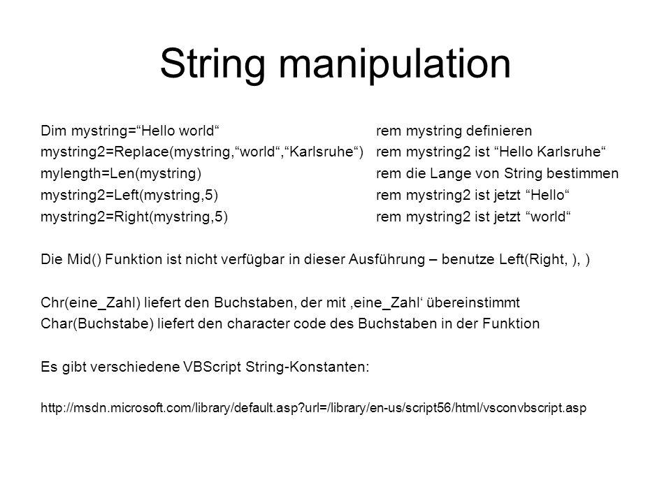 String manipulation Dim mystring=Hello worldrem mystring definieren mystring2=Replace(mystring,world,Karlsruhe) rem mystring2 ist Hello Karlsruhe mylength=Len(mystring)rem die Lange von String bestimmen mystring2=Left(mystring,5) rem mystring2 ist jetzt Hello mystring2=Right(mystring,5)rem mystring2 ist jetzt world Die Mid() Funktion ist nicht verfügbar in dieser Ausführung – benutze Left(Right, ), ) Chr(eine_Zahl) liefert den Buchstaben, der mit eine_Zahl übereinstimmt Char(Buchstabe) liefert den character code des Buchstaben in der Funktion Es gibt verschiedene VBScript String-Konstanten: http://msdn.microsoft.com/library/default.asp url=/library/en-us/script56/html/vsconvbscript.asp
