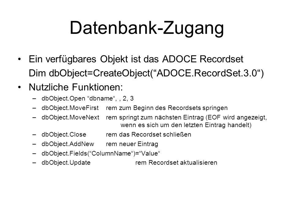 Datenbank-Zugang Ein verfügbares Objekt ist das ADOCE Recordset Dim dbObject=CreateObject(ADOCE.RecordSet.3.0) Nutzliche Funktionen: –dbObject.Open dbname,, 2, 3 –dbObject.MoveFirstrem zum Beginn des Recordsets springen –dbObject.MoveNextrem springt zum nächsten Eintrag (EOF wird angezeigt, wenn es sich um den letzten Eintrag handelt) –dbObject.Closerem das Recordset schließen –dbObject.AddNew rem neuer Eintrag –dbObject.Fields(ColumnName)=Value –dbObject.Updaterem Recordset aktualisieren