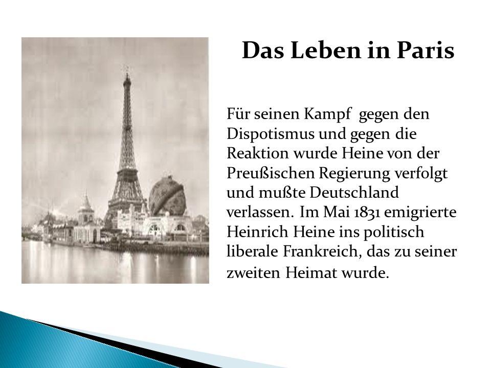 Das Leben in Paris Für seinen Kampf gegen den Dispotismus und gegen die Reaktion wurde Heine von der Preußischen Regierung verfolgt und mußte Deutschl