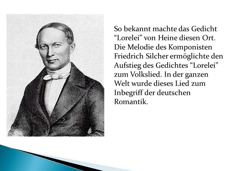 So bekannt machte das Gedicht Lorelei von Heine diesen Ort. Die Melodie des Komponisten Friedrich Silcher ermöglichte den Aufstieg des Gedichtes Lorel