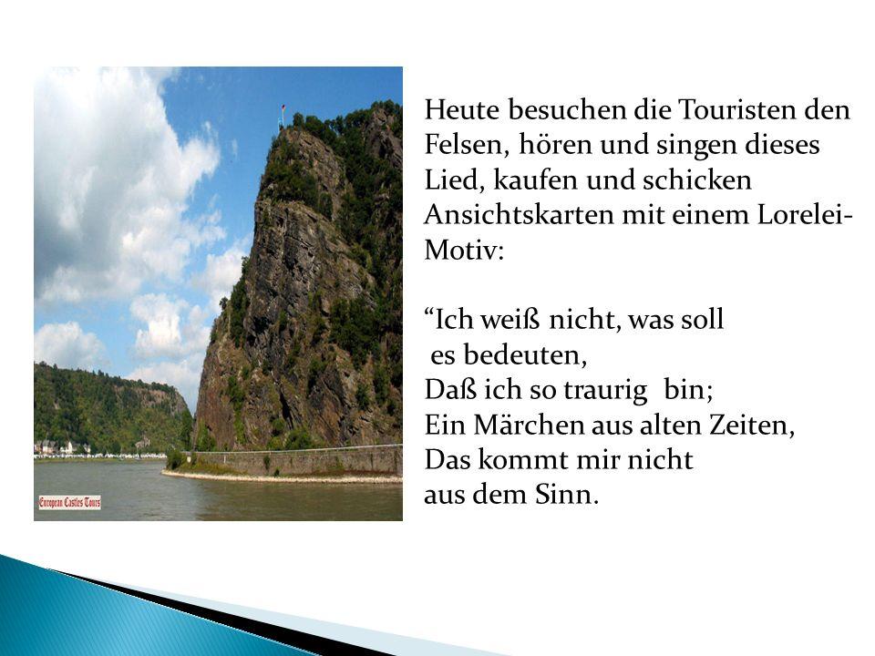 Heute besuchen die Touristen den Felsen, hören und singen dieses Lied, kaufen und schicken Ansichtskarten mit einem Lorelei- Motiv: Ich weiß nicht, wa