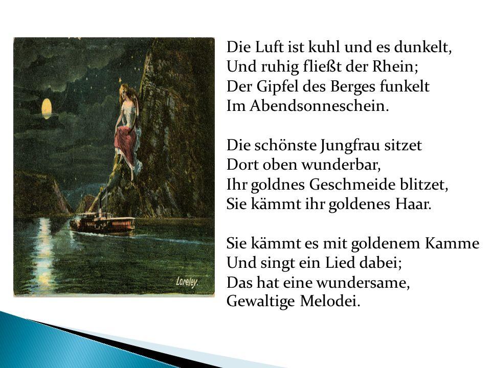 Die Luft ist kuhl und es dunkelt, Und ruhig fließt der Rhein; Der Gipfel des Berges funkelt Im Abendsonneschein. Die schönste Jungfrau sitzet Dort obe