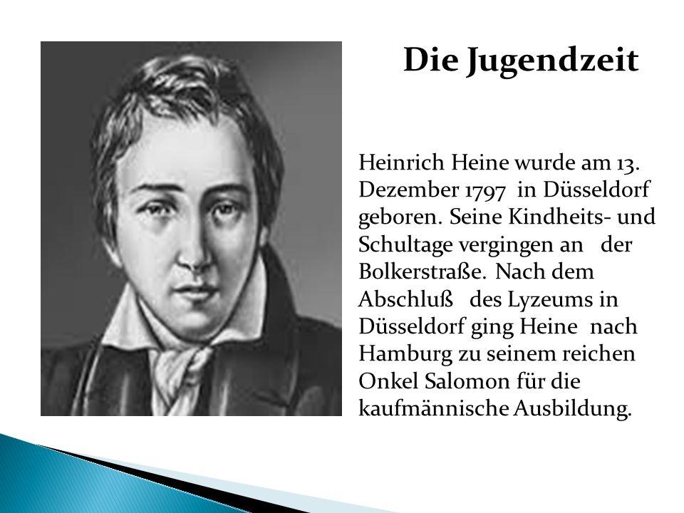 Die Jugendzeit Heinrich Heine wurde am 13. Dezember 1797 in Düsseldorf geboren. Seine Kindheits- und Schultage vergingen an der Bolkerstraße. Nach dem