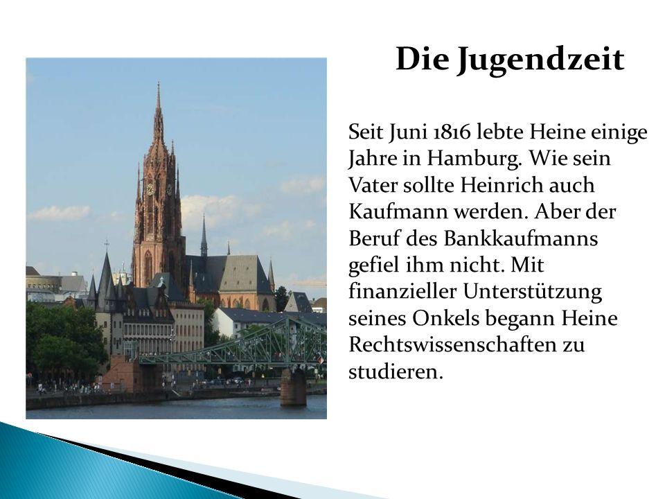 Die Jugendzeit Seit Juni 1816 lebte Heine einige Jahre in Hamburg. Wie sein Vater sollte Heinrich auch Kaufmann werden. Aber der Beruf des Bankkaufman