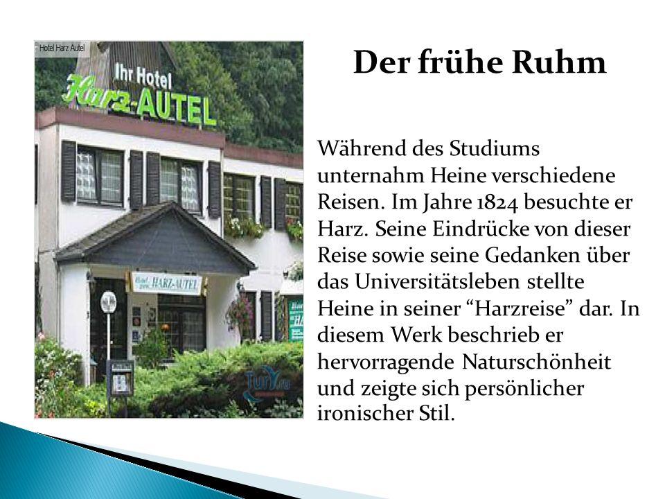 Der frühe Ruhm Während des Studiums unternahm Heine verschiedene Reisen. Im Jahre 1824 besuchte er Harz. Seine Eindrücke von dieser Reise sowie seine
