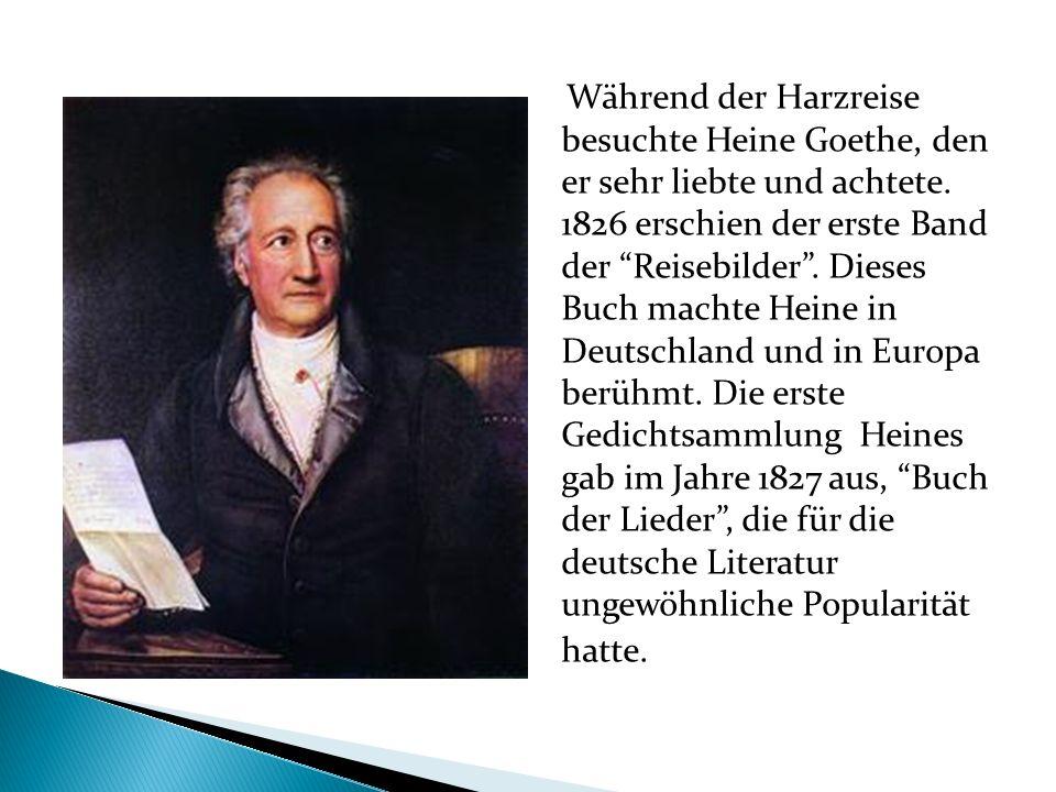 Während der Harzreise besuchte Heine Goethe, den er sehr liebte und achtete. 1826 erschien der erste Band der Reisebilder. Dieses Buch machte Heine in