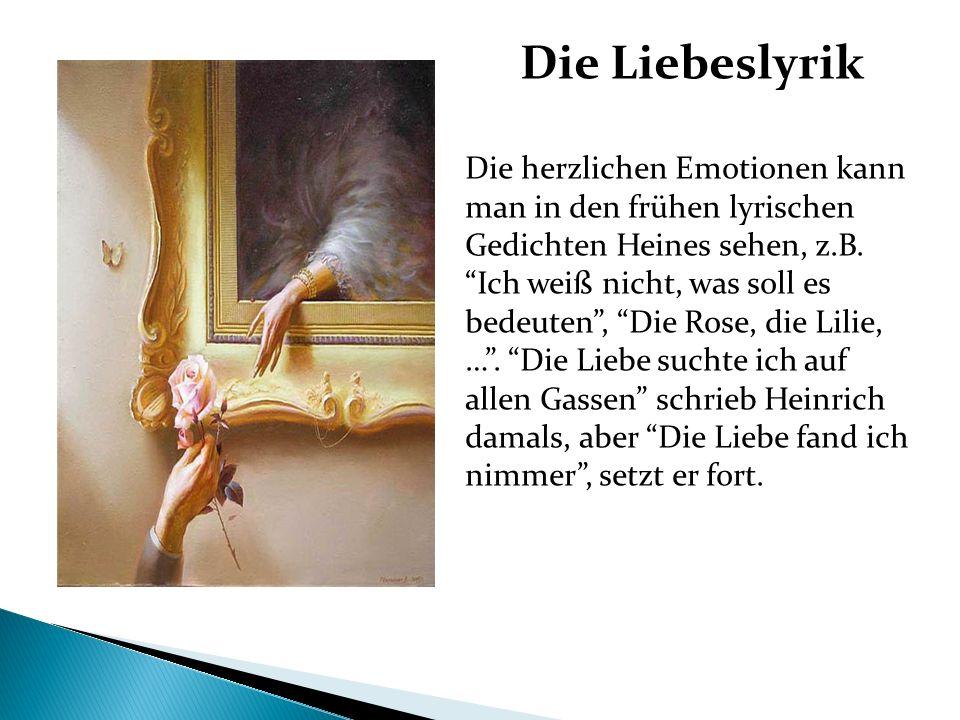 Die Liebeslyrik Die herzlichen Emotionen kann man in den frühen lyrischen Gedichten Heines sehen, z.B. Ich weiß nicht, was soll es bedeuten, Die Rose,
