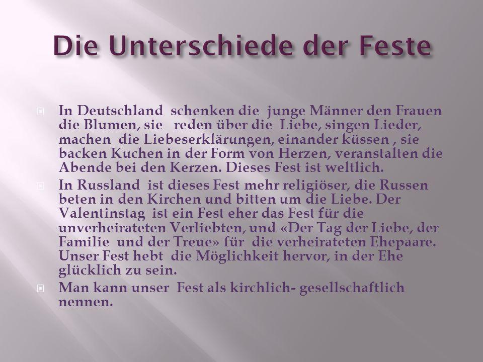 In Deutschland schenken die junge Männer den Frauen die Blumen, sie reden über die Liebe, singen Lieder, machen die Liebeserklärungen, einander küssen, sie backen Kuchen in der Form von Herzen, veranstalten die Abende bei den Kerzen.