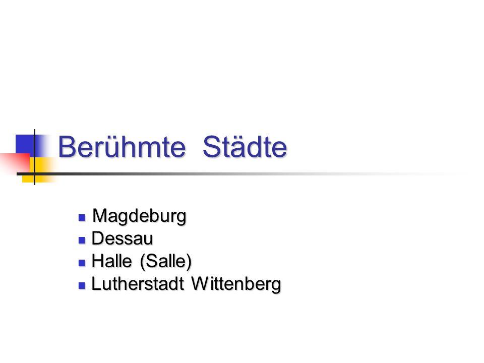 Berühmte Städte Magdeburg Magdeburg Dessau Dessau Halle (Salle) Halle (Salle) Lutherstadt Wittenberg Lutherstadt Wittenberg
