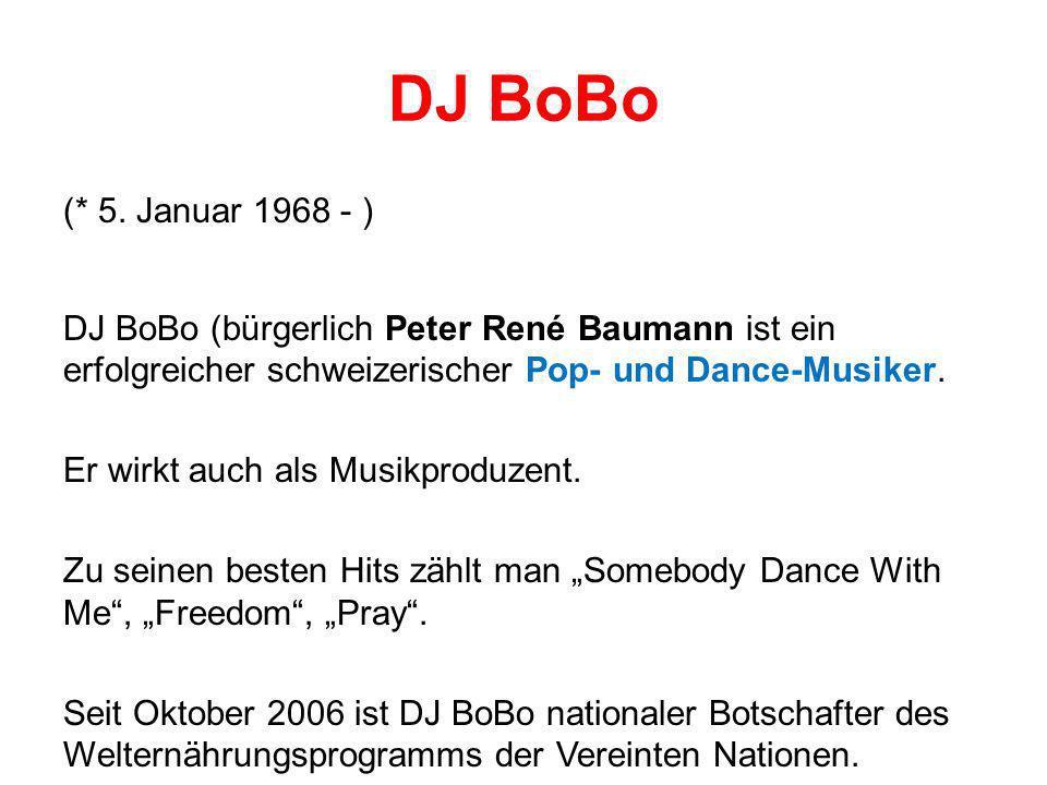 DJ BoBo (* 5. Januar 1968 - ) DJ BoBo (bürgerlich Peter René Baumann ist ein erfolgreicher schweizerischer Pop- und Dance-Musiker. Er wirkt auch als M