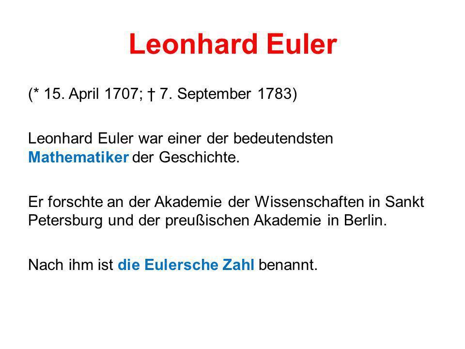 Leonhard Euler (* 15. April 1707; 7. September 1783) Leonhard Euler war einer der bedeutendsten Mathematiker der Geschichte. Er forschte an der Akadem
