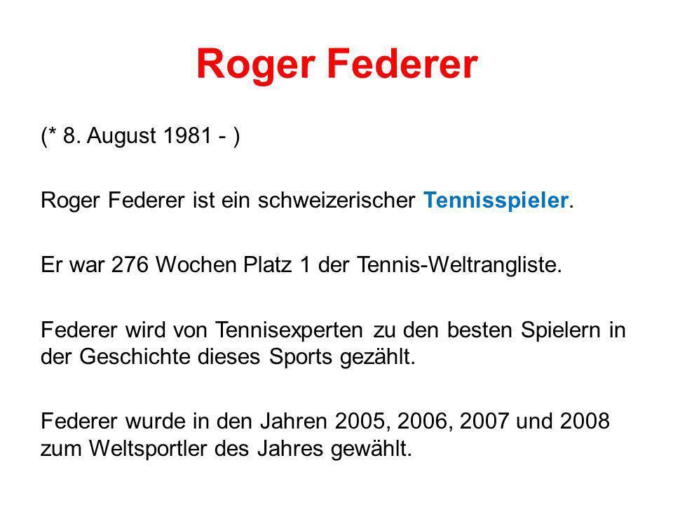 Roger Federer (* 8. August 1981 - ) Roger Federer ist ein schweizerischer Tennisspieler. Er war 276 Wochen Platz 1 der Tennis-Weltrangliste. Federer w