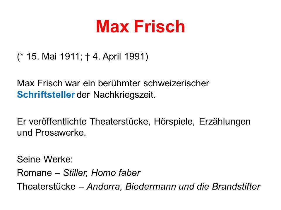 Max Frisch (* 15. Mai 1911; 4. April 1991) Max Frisch war ein berühmter schweizerischer Schriftsteller der Nachkriegszeit. Er veröffentlichte Theaters