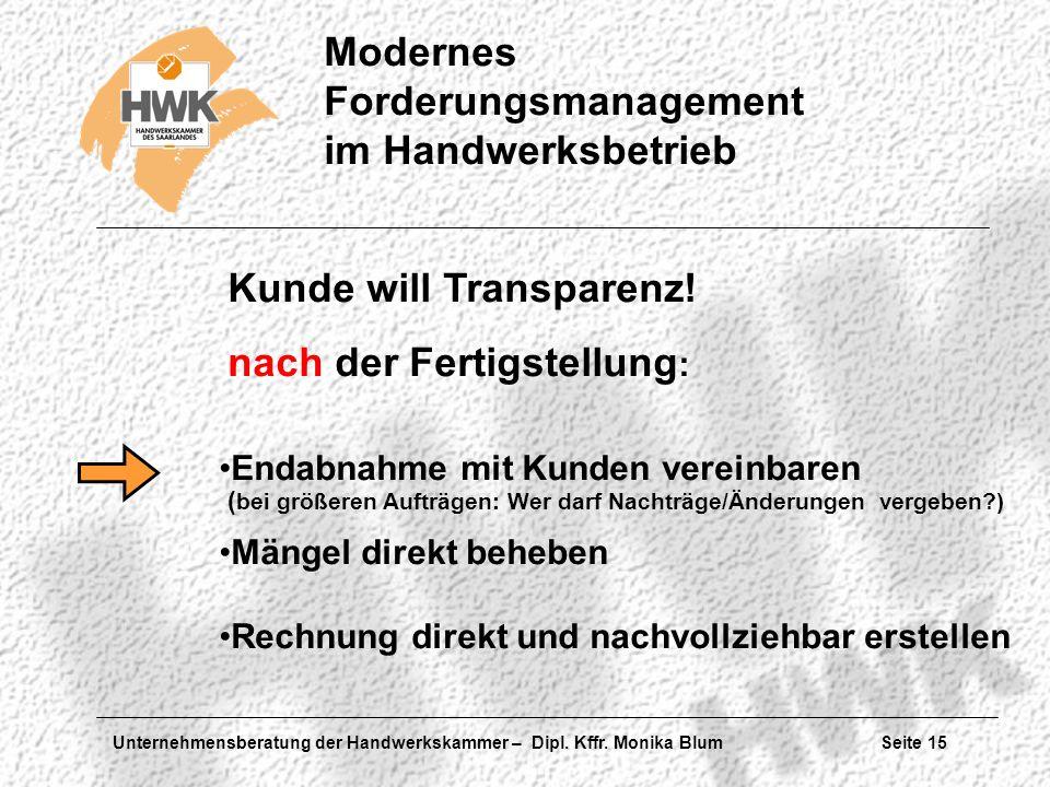 Unternehmensberatung der Handwerkskammer – Dipl. Kffr. Monika Blum Seite 15 Modernes Forderungsmanagement im Handwerksbetrieb Kunde will Transparenz!