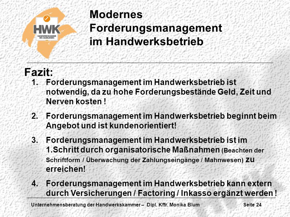 Unternehmensberatung der Handwerkskammer – Dipl. Kffr. Monika Blum Seite 24 Modernes Forderungsmanagement im Handwerksbetrieb Fazit: 1.Forderungsmanag