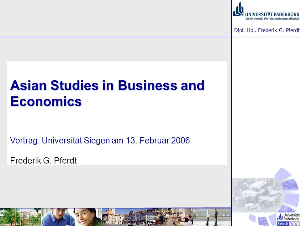 Dipl. Hdl. Frederik G. Pferdt Asian Studies in Business and Economics Asian Studies in Business and Economics Vortrag: Universität Siegen am 13. Febru