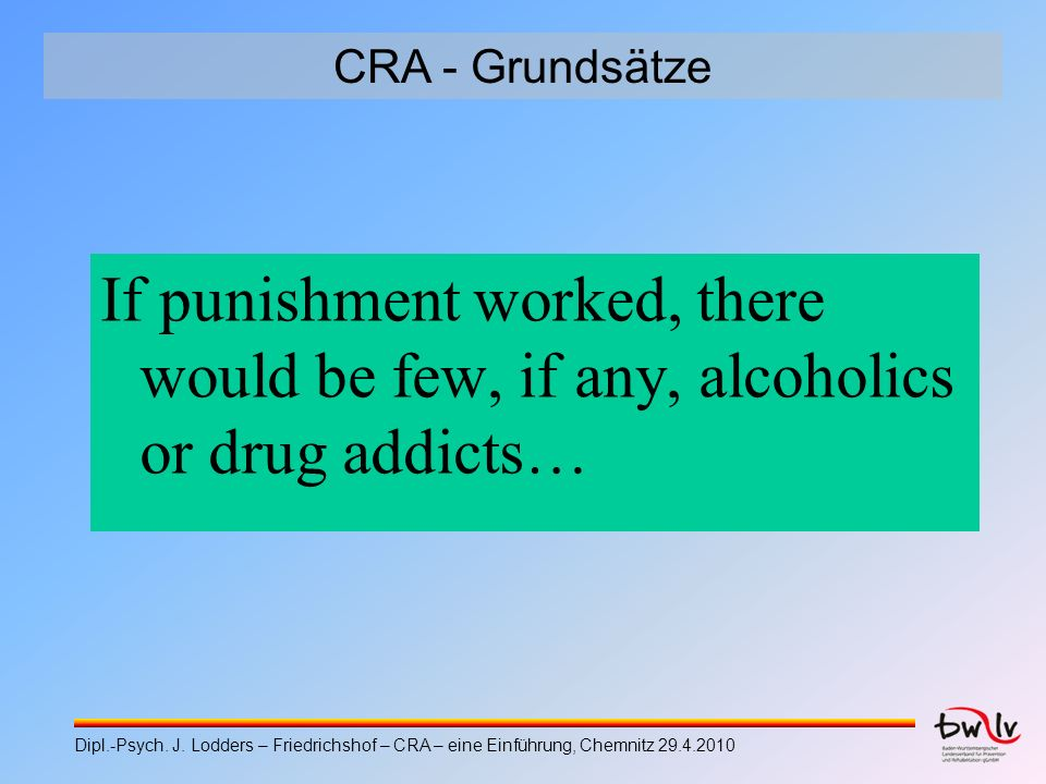 CRA - Grundsätze If punishment worked, there would be few, if any, alcoholics or drug addicts… Dipl.-Psych. J. Lodders – Friedrichshof – CRA – eine Ei