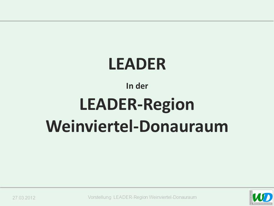 27.03.2012 Vorstellung LEADER-Region Weinviertel-Donauraum LEADER In der LEADER-Region Weinviertel-Donauraum