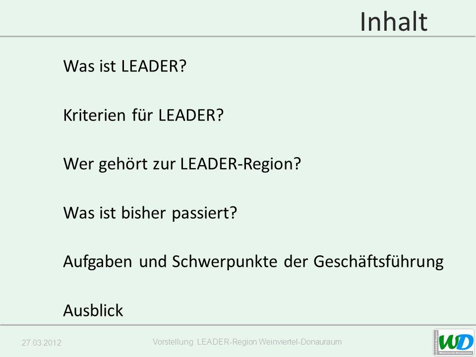 27.03.2012 Vorstellung LEADER-Region Weinviertel-Donauraum Inhalt Was ist LEADER? Kriterien für LEADER? Wer gehört zur LEADER-Region? Was ist bisher p