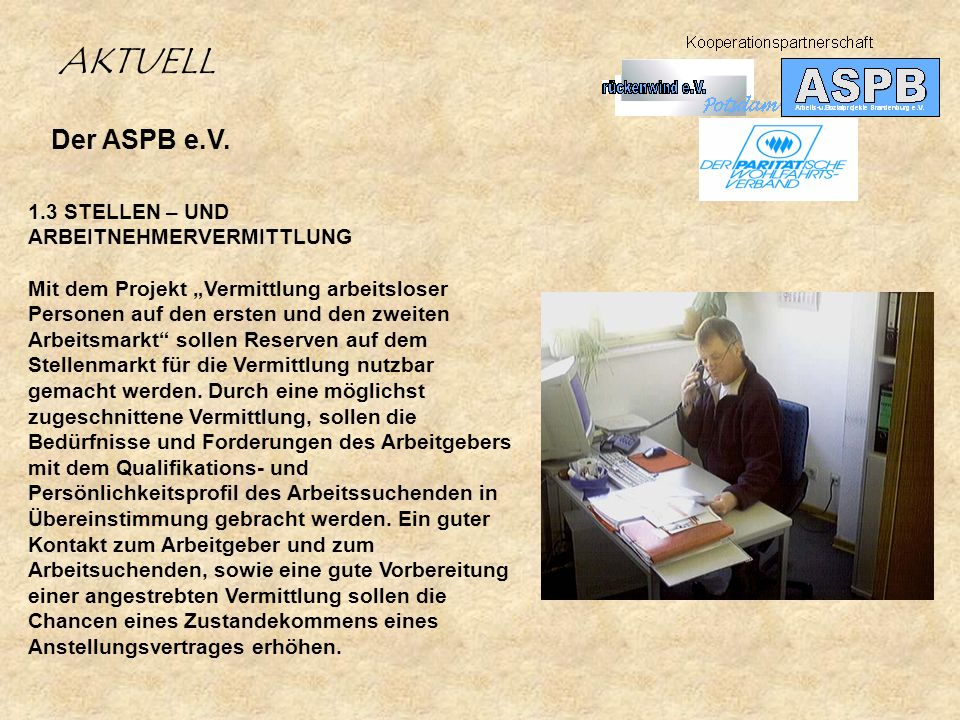 Der ASPB e.V. 1.3 STELLEN – UND ARBEITNEHMERVERMITTLUNG Mit dem Projekt Vermittlung arbeitsloser Personen auf den ersten und den zweiten Arbeitsmarkt