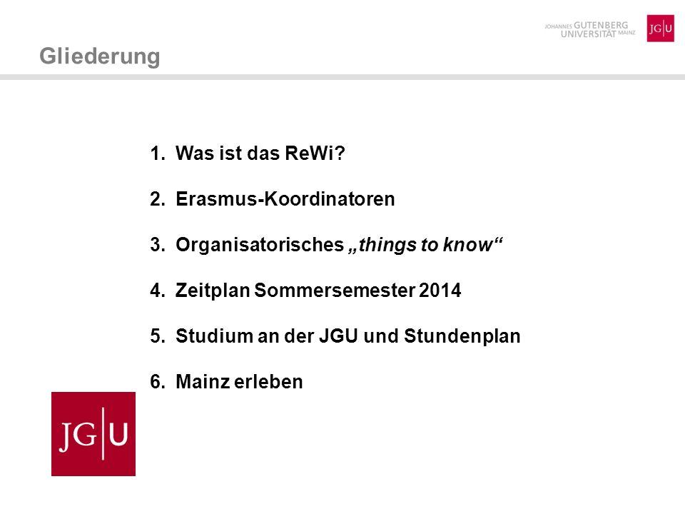 1.Was ist das ReWi? 2.Erasmus-Koordinatoren 3.Organisatorisches things to know 4.Zeitplan Sommersemester 2014 5.Studium an der JGU und Stundenplan 6.M