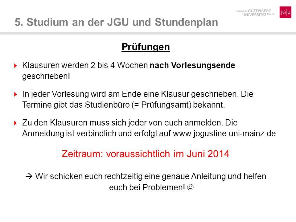 5. Studium an der JGU und Stundenplan Prüfungen Klausuren werden 2 bis 4 Wochen nach Vorlesungsende geschrieben! In jeder Vorlesung wird am Ende eine