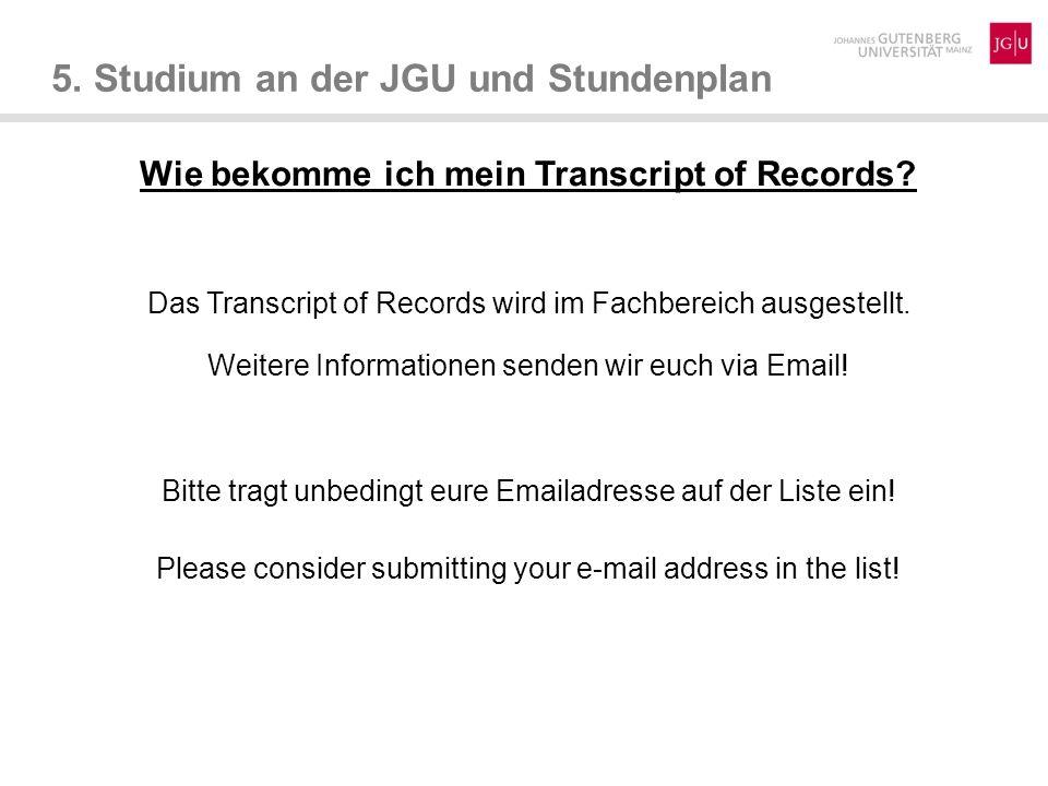 5. Studium an der JGU und Stundenplan Wie bekomme ich mein Transcript of Records? Das Transcript of Records wird im Fachbereich ausgestellt. Weitere I