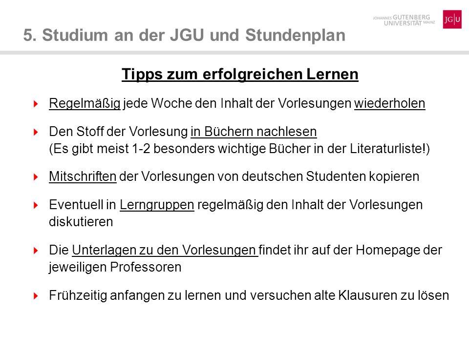 5. Studium an der JGU und Stundenplan Tipps zum erfolgreichen Lernen Regelmäßig jede Woche den Inhalt der Vorlesungen wiederholen Den Stoff der Vorles