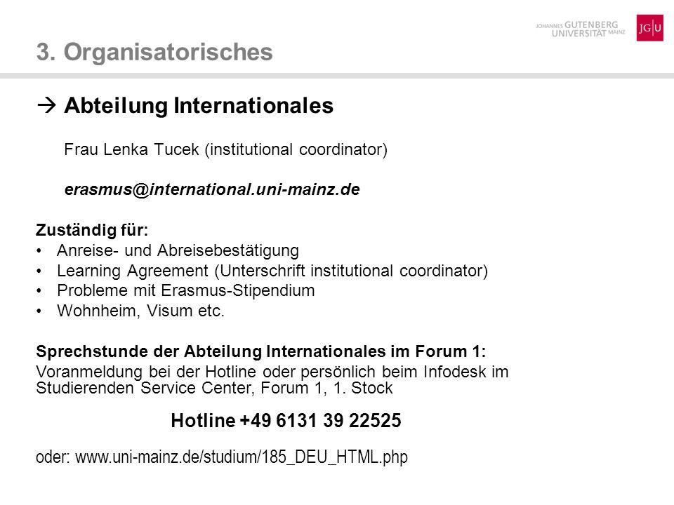 3. Organisatorisches Abteilung Internationales Frau Lenka Tucek (institutional coordinator) erasmus@international.uni-mainz.de Zuständig für: Anreise-