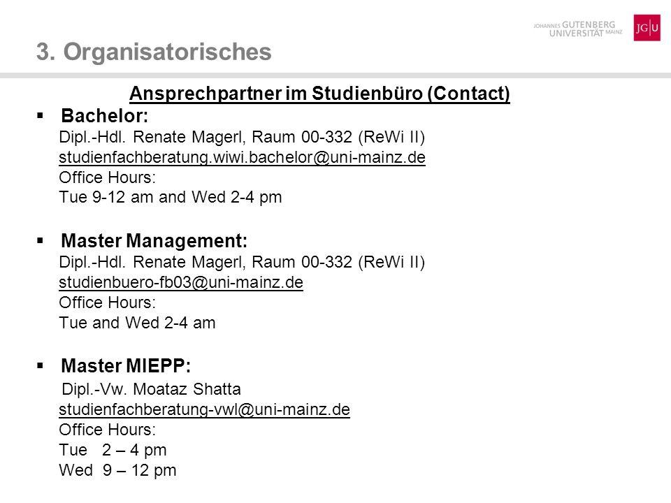3. Organisatorisches Ansprechpartner im Studienbüro (Contact) Bachelor: Dipl.-Hdl. Renate Magerl, Raum 00-332 (ReWi II) studienfachberatung.wiwi.bache