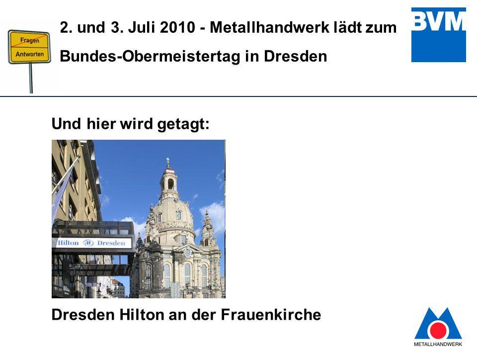 12 2. und 3. Juli 2010 - Metallhandwerk lädt zum Bundes-Obermeistertag in Dresden Und hier wird getagt: Dresden Hilton an der Frauenkirche