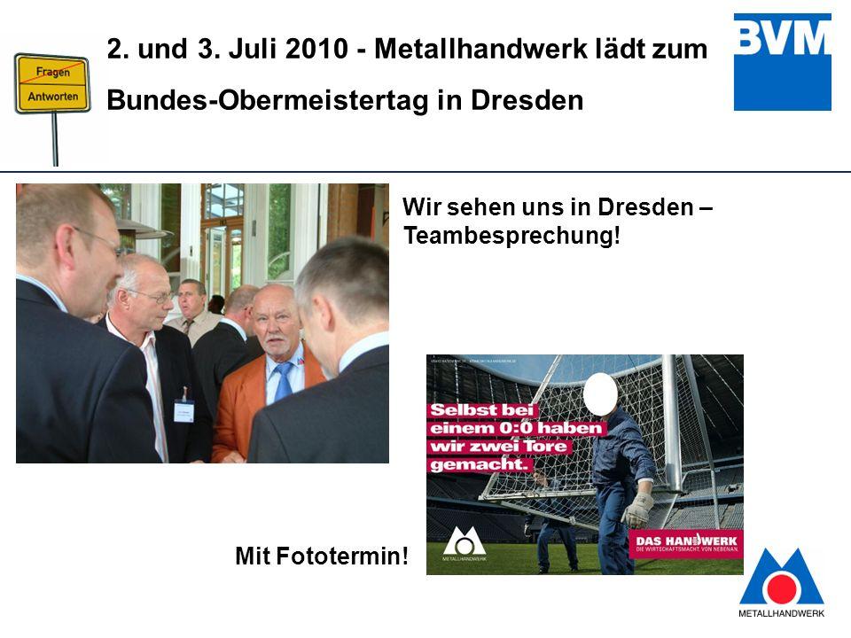 13 2. und 3. Juli 2010 - Metallhandwerk lädt zum Bundes-Obermeistertag in Dresden Wir sehen uns in Dresden – Teambesprechung! Mit Fototermin!