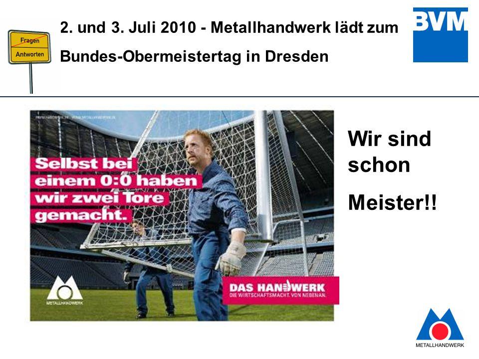 2 2. und 3. Juli 2010 - Metallhandwerk lädt zum Bundes-Obermeistertag in Dresden Wir sind schon Meister!!