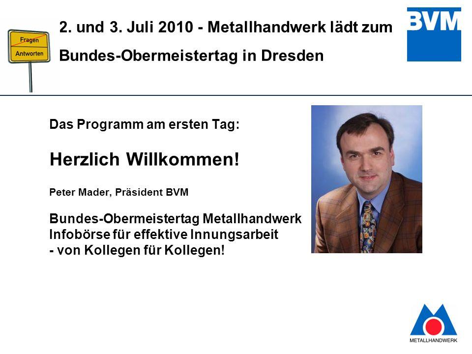3 2. und 3. Juli 2010 - Metallhandwerk lädt zum Bundes-Obermeistertag in Dresden Das Programm am ersten Tag: Herzlich Willkommen! Peter Mader, Präside
