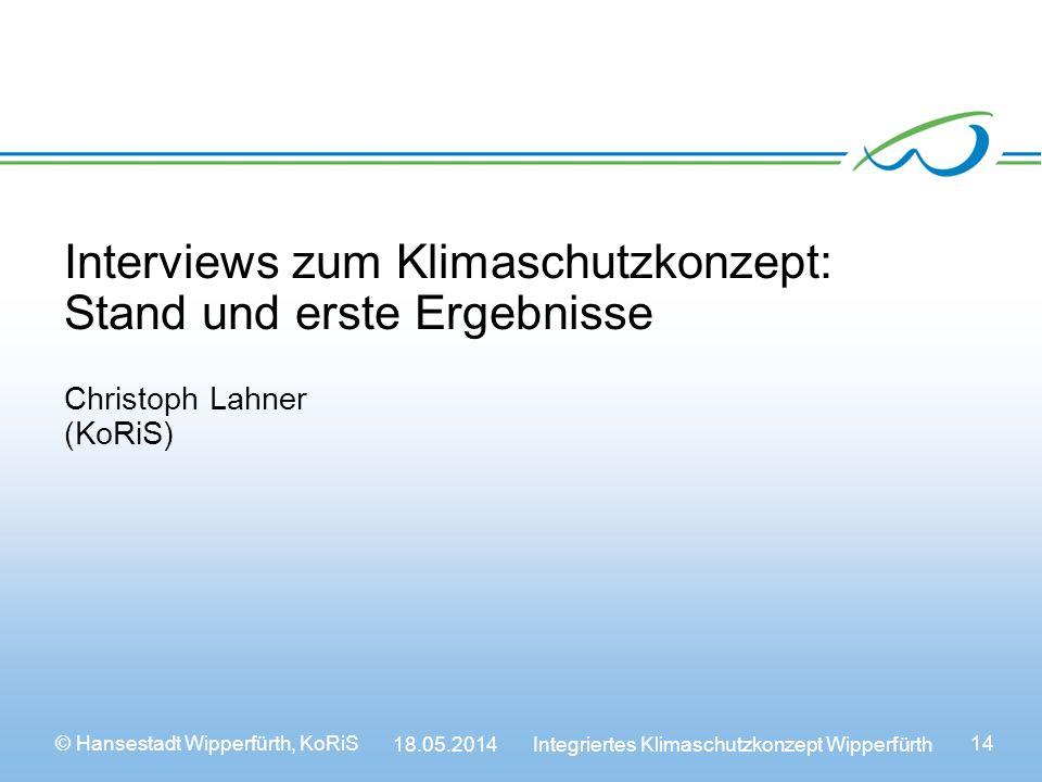 © Hansestadt Wipperfürth, KoRiS 18.05.2014 Integriertes Klimaschutzkonzept Wipperfürth 14 Interviews zum Klimaschutzkonzept: Stand und erste Ergebnisse Christoph Lahner (KoRiS)