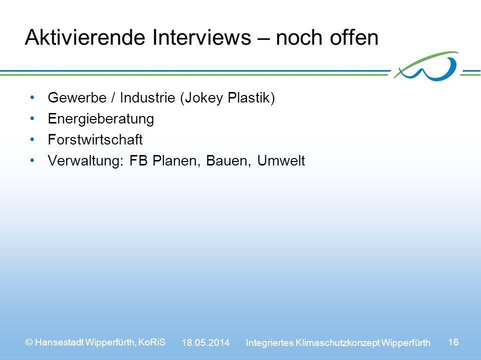 © Hansestadt Wipperfürth, KoRiS 18.05.2014 Integriertes Klimaschutzkonzept Wipperfürth 16 Aktivierende Interviews – noch offen Gewerbe / Industrie (Jokey Plastik) Energieberatung Forstwirtschaft Verwaltung: FB Planen, Bauen, Umwelt