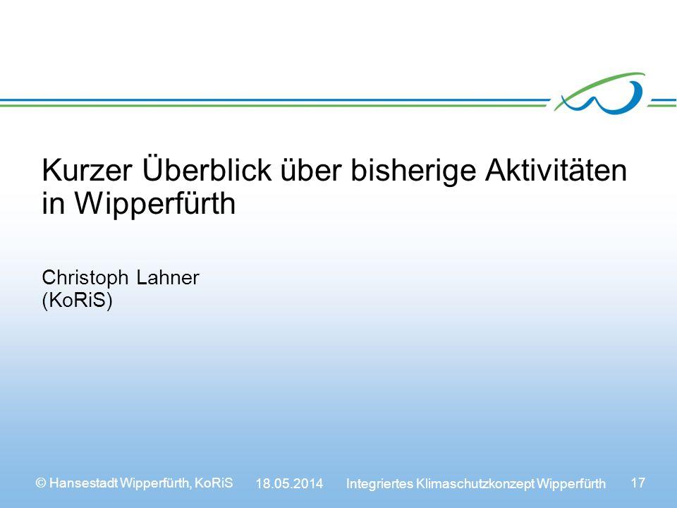 © Hansestadt Wipperfürth, KoRiS 18.05.2014 Integriertes Klimaschutzkonzept Wipperfürth 17 Kurzer Überblick über bisherige Aktivitäten in Wipperfürth Christoph Lahner (KoRiS)